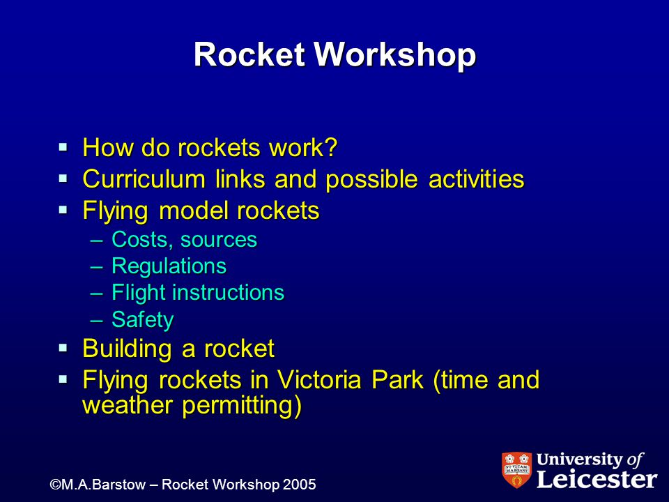 ©M.A.Barstow – Rocket Workshop 2005 Rocket Workshop  How do rockets work?  Curriculum links and possible activities  Flying model rockets –Costs, s