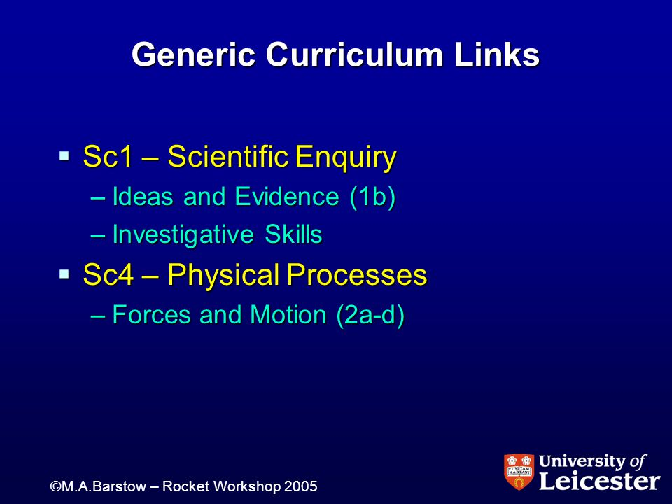 ©M.A.Barstow – Rocket Workshop 2005 Generic Curriculum Links  Sc1 – Scientific Enquiry –Ideas and Evidence (1b) –Investigative Skills  Sc4 – Physical Processes –Forces and Motion (2a-d)