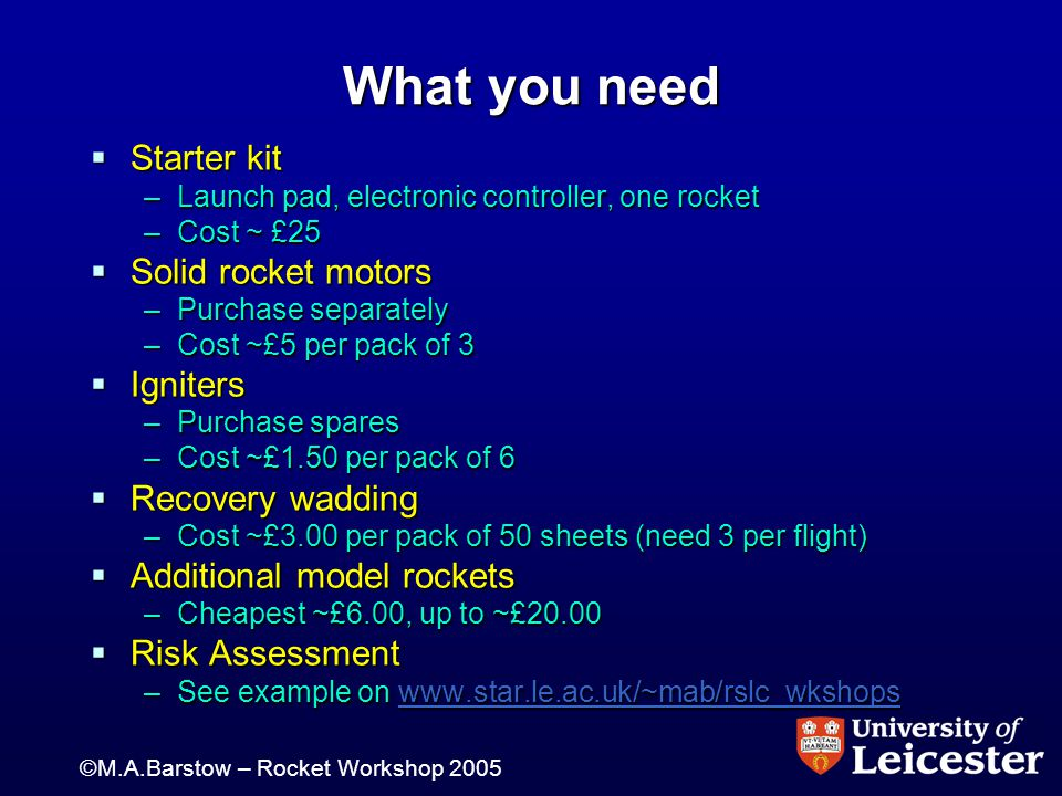 ©M.A.Barstow – Rocket Workshop 2005 What you need  Starter kit –Launch pad, electronic controller, one rocket –Cost ~ £25  Solid rocket motors –Purchase separately –Cost ~£5 per pack of 3  Igniters –Purchase spares –Cost ~£1.50 per pack of 6  Recovery wadding –Cost ~£3.00 per pack of 50 sheets (need 3 per flight)  Additional model rockets –Cheapest ~£6.00, up to ~£20.00  Risk Assessment –See example on www.star.le.ac.uk/~mab/rslc_wkshops www.star.le.ac.uk/~mab/rslc_wkshops