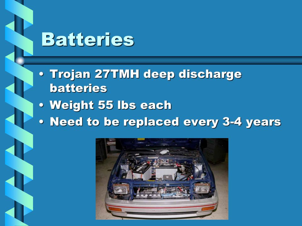 Batteries Trojan 27TMH deep discharge batteriesTrojan 27TMH deep discharge batteries Weight 55 lbs eachWeight 55 lbs each Need to be replaced every 3-4 yearsNeed to be replaced every 3-4 years