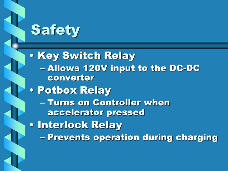 Safety Key Switch RelayKey Switch Relay –Allows 120V input to the DC-DC converter Potbox RelayPotbox Relay –Turns on Controller when accelerator pressed Interlock RelayInterlock Relay –Prevents operation during charging