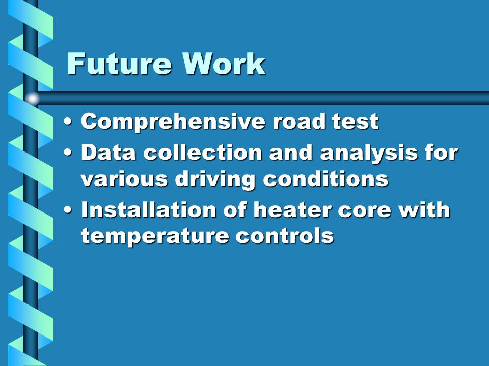 Future Work Comprehensive road testComprehensive road test Data collection and analysis for various driving conditionsData collection and analysis for various driving conditions Installation of heater core with temperature controlsInstallation of heater core with temperature controls