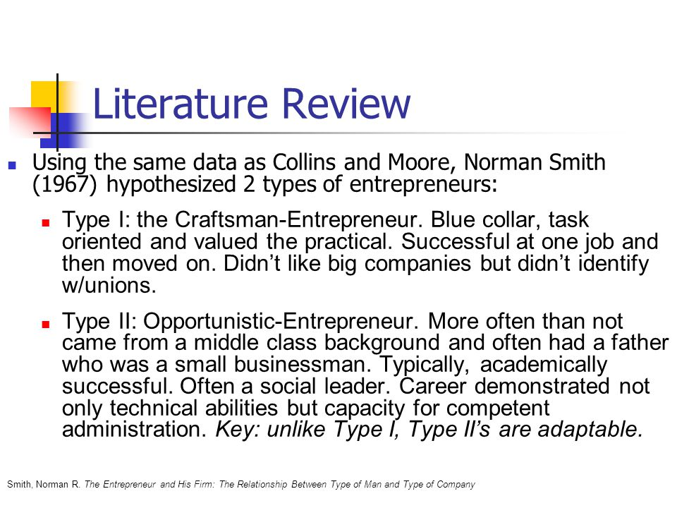 Literature Review Using the same data as Collins and Moore, Norman Smith (1967) hypothesized 2 types of entrepreneurs: Type I: the Craftsman-Entrepreneur.