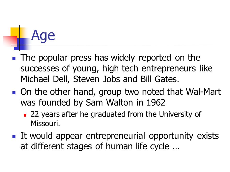 Age The popular press has widely reported on the successes of young, high tech entrepreneurs like Michael Dell, Steven Jobs and Bill Gates.