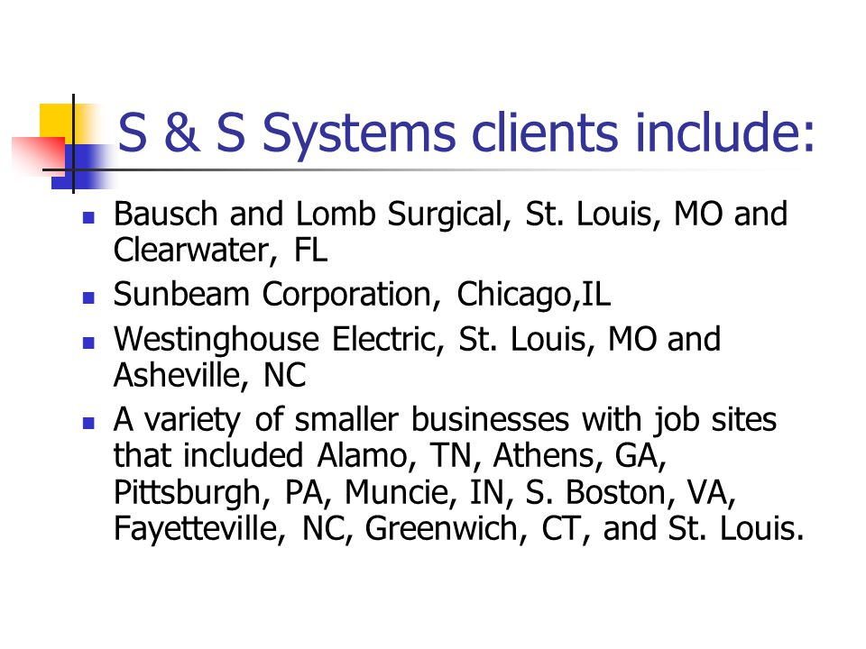 S & S Systems clients include: Bausch and Lomb Surgical, St.