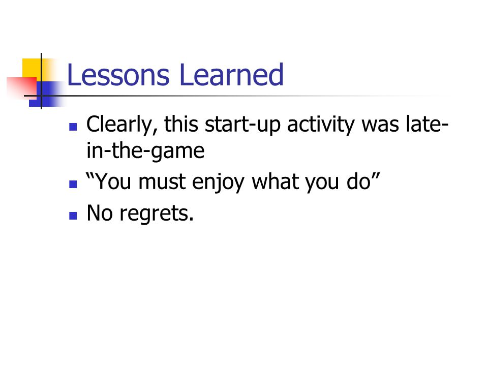 Lessons Learned Clearly, this start-up activity was late- in-the-game You must enjoy what you do No regrets.