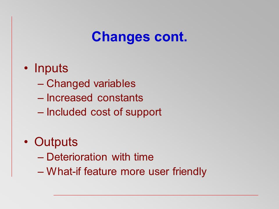 Changes cont. Inputs –Changed variables –Increased constants –Included cost of support Outputs –Deterioration with time –What-if feature more user fri
