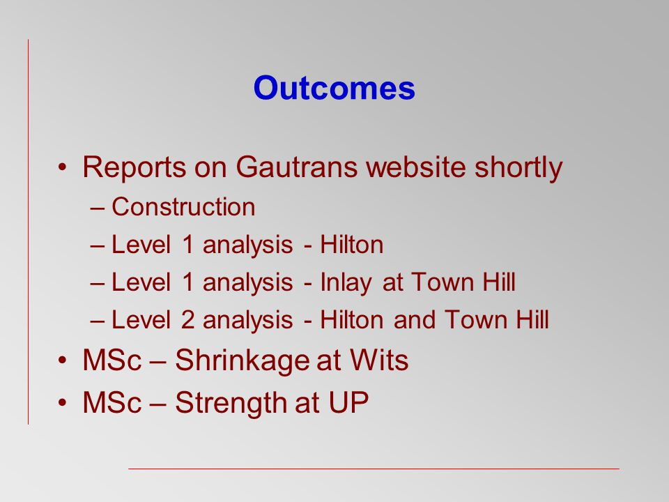 Reports on Gautrans website shortly –Construction –Level 1 analysis - Hilton –Level 1 analysis - Inlay at Town Hill –Level 2 analysis - Hilton and Town Hill MSc – Shrinkage at Wits MSc – Strength at UP