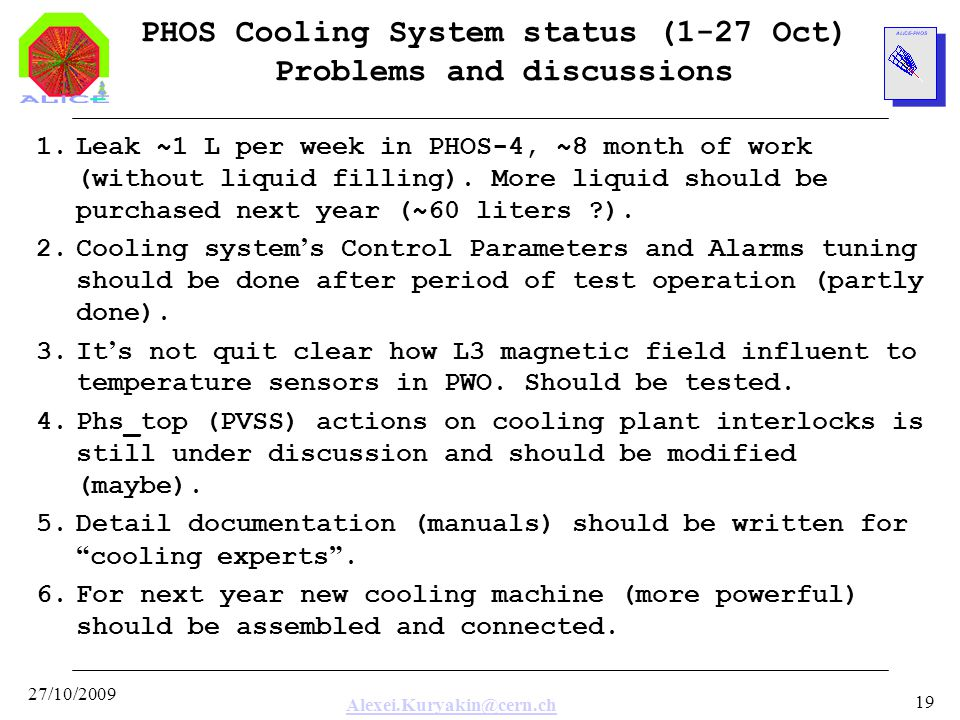 Alexei.Kuryakin@cern.ch 27/10/2009 19 PHOS Cooling System status (1-27 Oct) Problems and discussions 1.Leak ~1 L per week in PHOS-4, ~8 month of work (without liquid filling).
