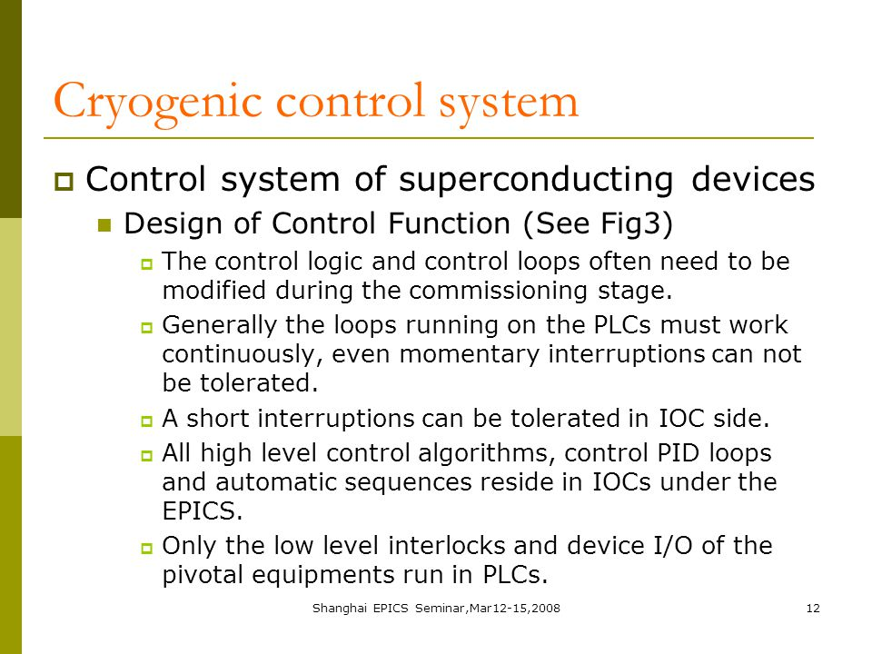 Shanghai EPICS Seminar,Mar12-15,200812 Cryogenic control system  Control system of superconducting devices Design of Control Function (See Fig3)  The control logic and control loops often need to be modified during the commissioning stage.