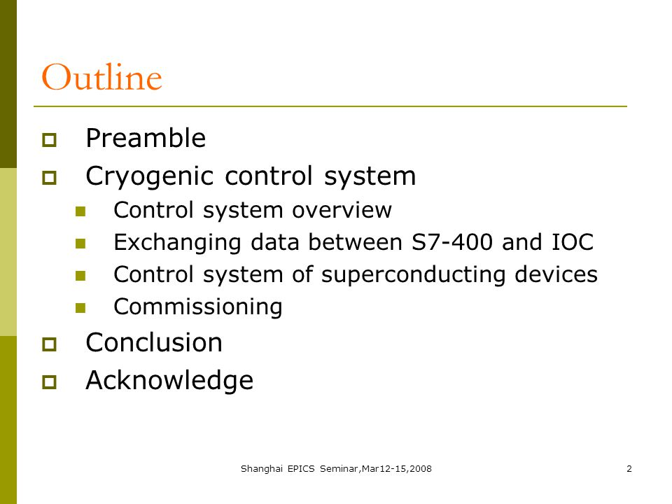 Shanghai EPICS Seminar,Mar12-15,20082 Outline  Preamble  Cryogenic control system Control system overview Exchanging data between S7-400 and IOC Control system of superconducting devices Commissioning  Conclusion  Acknowledge