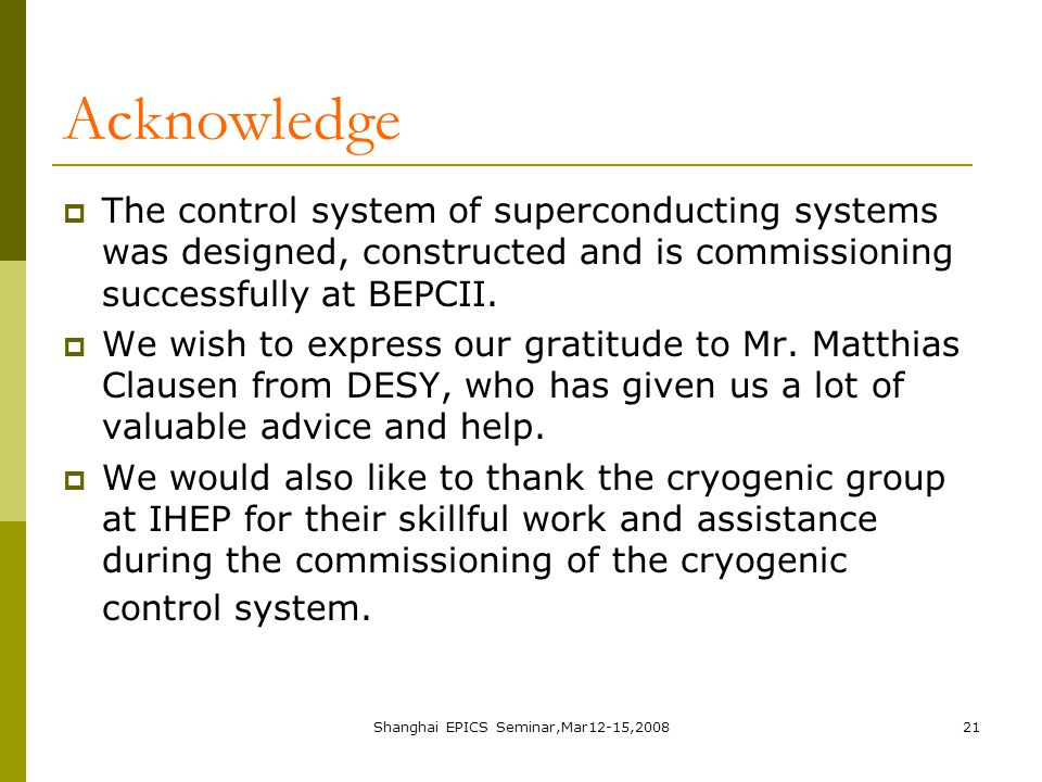 Shanghai EPICS Seminar,Mar12-15,200821 Acknowledge  The control system of superconducting systems was designed, constructed and is commissioning successfully at BEPCII.