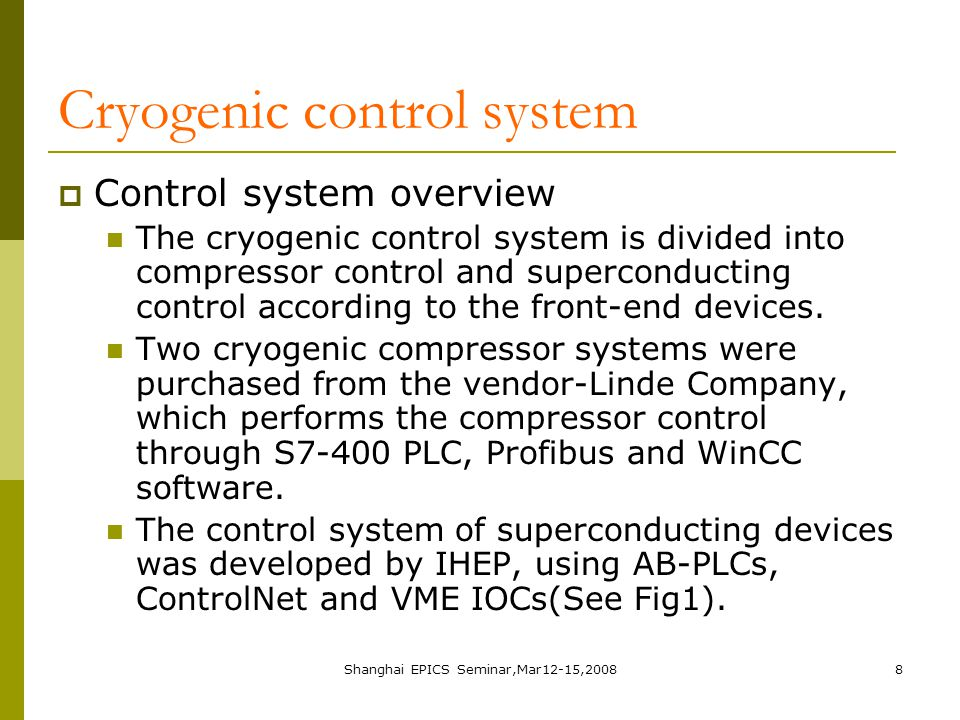 Shanghai EPICS Seminar,Mar12-15,20088 Cryogenic control system  Control system overview The cryogenic control system is divided into compressor control and superconducting control according to the front-end devices.
