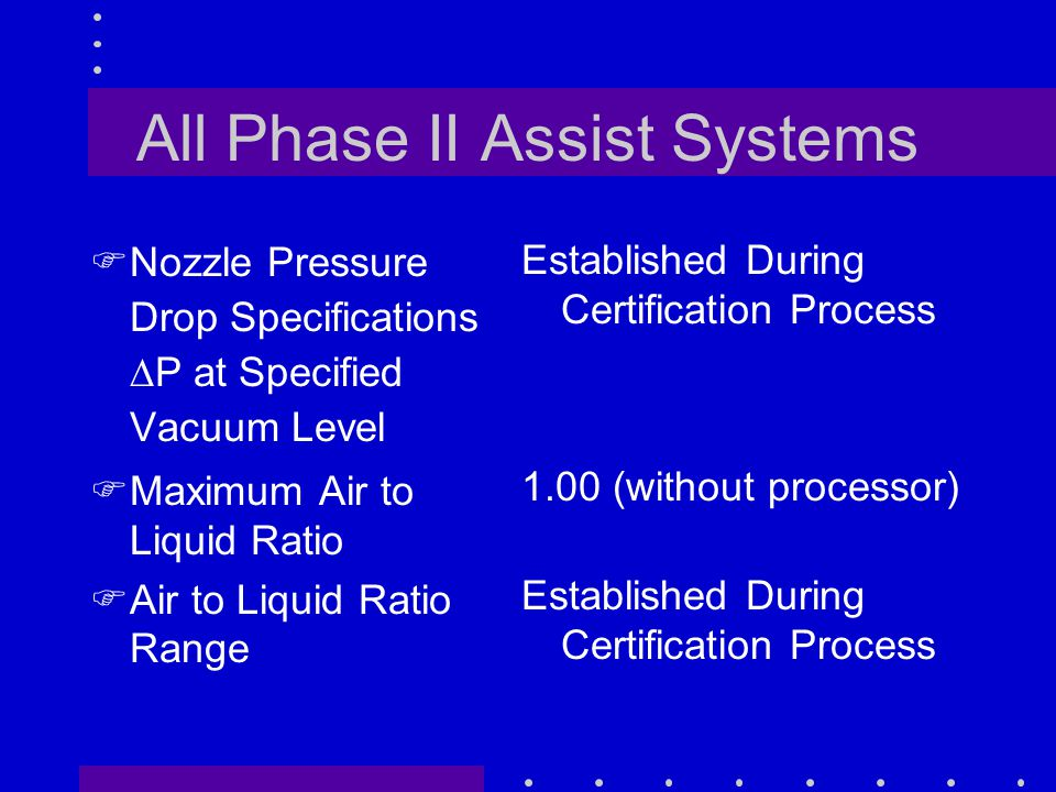All Phase II Assist Systems FNozzle Pressure Drop Specifications  P at Specified Vacuum Level FMaximum Air to Liquid Ratio FAir to Liquid Ratio Range Established During Certification Process 1.00 (without processor) Established During Certification Process