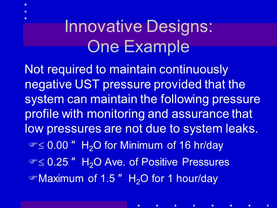 Innovative Designs: One Example Not required to maintain continuously negative UST pressure provided that the system can maintain the following pressure profile with monitoring and assurance that low pressures are not due to system leaks.