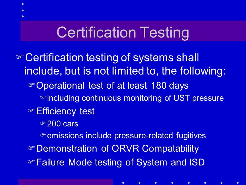 Certification Testing FCertification testing of systems shall include, but is not limited to, the following: FOperational test of at least 180 days Fincluding continuous monitoring of UST pressure FEfficiency test F200 cars Femissions include pressure-related fugitives FDemonstration of ORVR Compatability FFailure Mode testing of System and ISD
