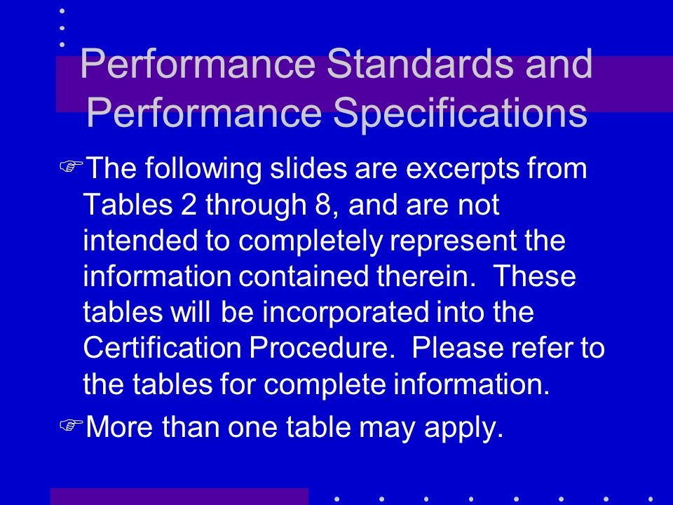Performance Standards and Performance Specifications FThe following slides are excerpts from Tables 2 through 8, and are not intended to completely represent the information contained therein.