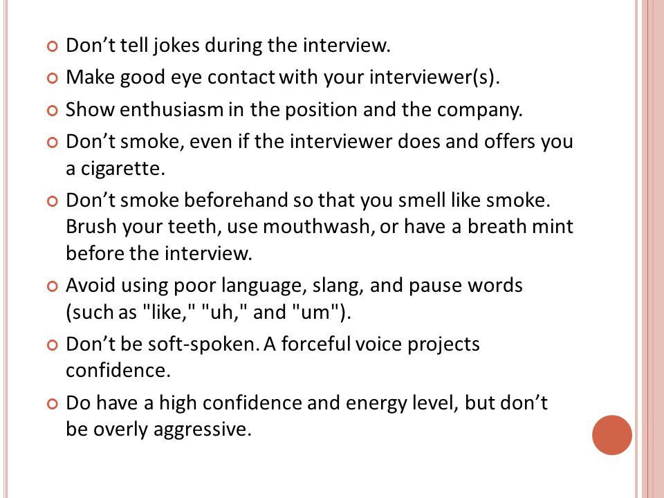 Don't tell jokes during the interview. Make good eye contact with your interviewer(s).