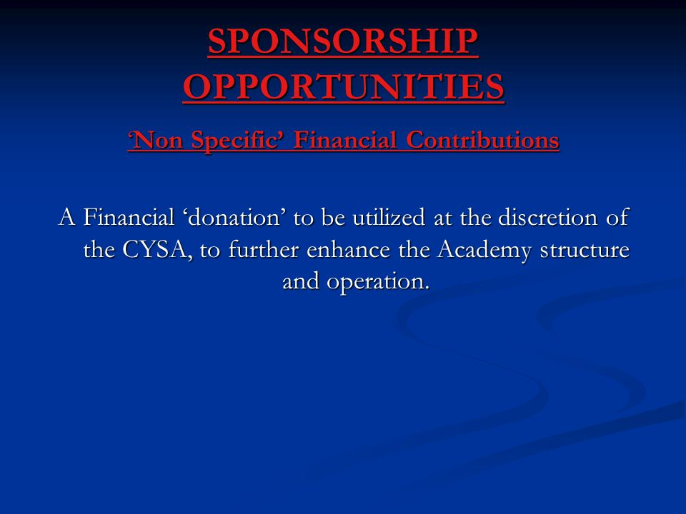 'Non Specific' Financial Contributions A Financial 'donation' to be utilized at the discretion of the CYSA, to further enhance the Academy structure and operation.