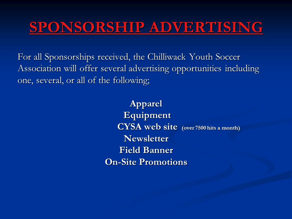 SPONSORSHIP ADVERTISING For all Sponsorships received, the Chilliwack Youth Soccer Association will offer several advertising opportunities including one, several, or all of the following; Apparel Equipment Equipment CYSA web site (over 7500 hits a month) CYSA web site (over 7500 hits a month)Newsletter Field Banner On-Site Promotions