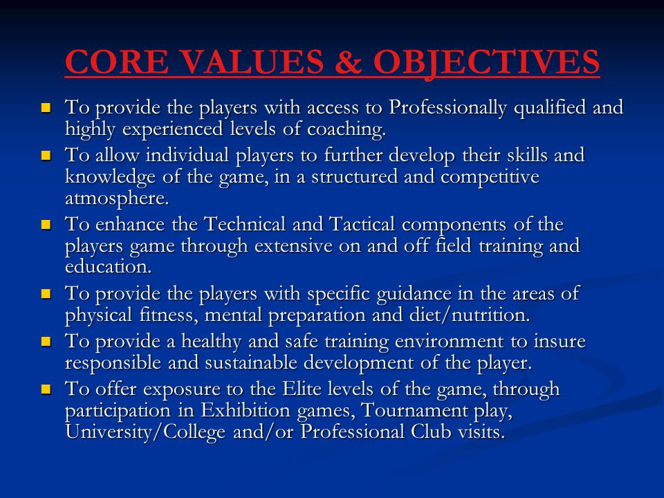 CORE VALUES & OBJECTIVES To provide the players with access to Professionally qualified and highly experienced levels of coaching.