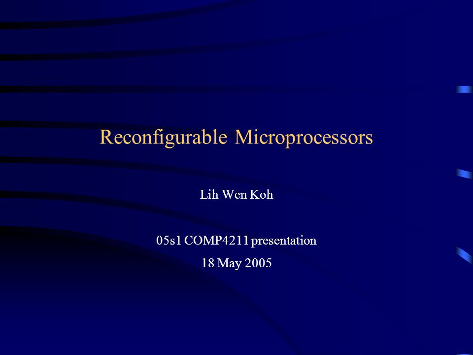 Reconfigurable Microprocessors Lih Wen Koh 05s1 COMP4211 presentation 18 May 2005