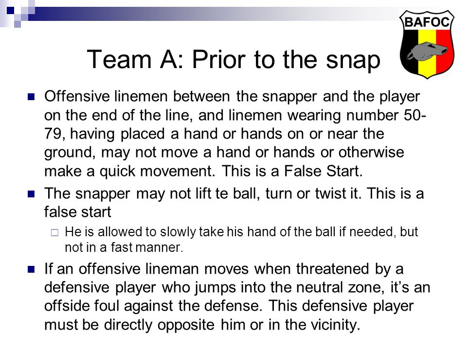 Team A: Prior to the snap Offensive linemen between the snapper and the player on the end of the line, and linemen wearing number 50- 79, having placed a hand or hands on or near the ground, may not move a hand or hands or otherwise make a quick movement.