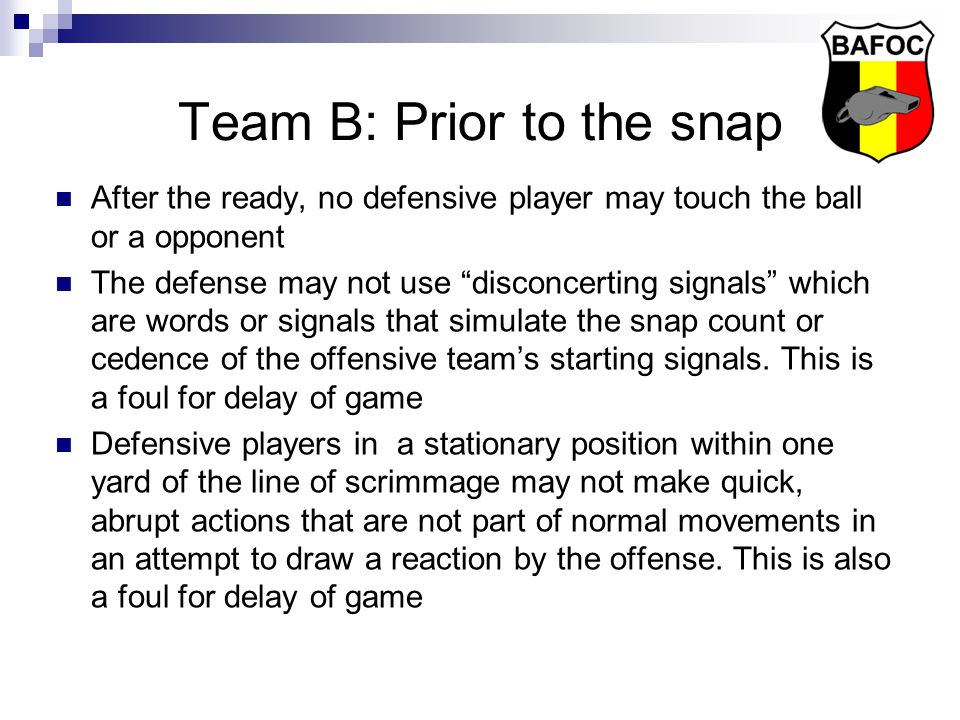Team B: At the snap No player may be in or beyond the neutral zone Everyone must be inbounds