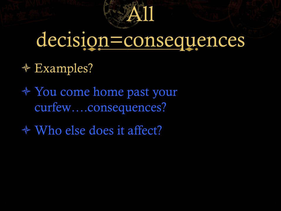 All decision=consequences  Examples.  You come home past your curfew….consequences.