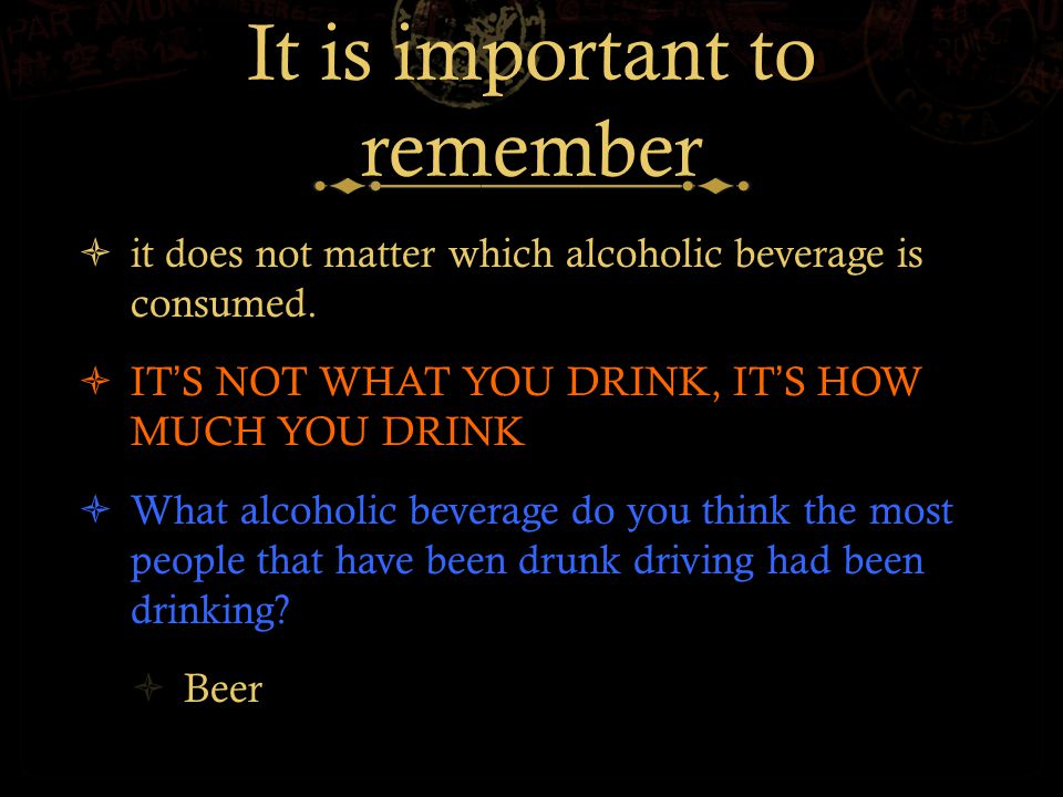 It is important to remember  it does not matter which alcoholic beverage is consumed.