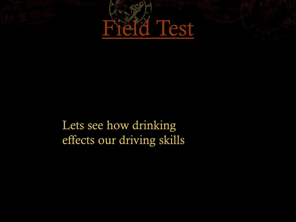 Field Test Lets see how drinking effects our driving skills
