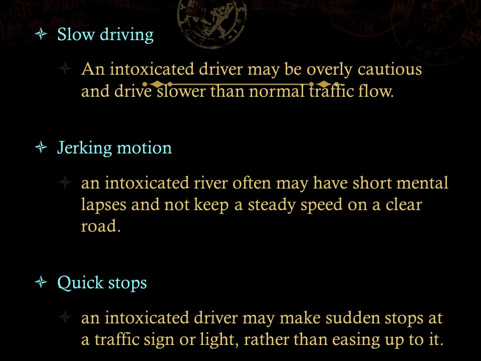  Slow driving  An intoxicated driver may be overly cautious and drive slower than normal traffic flow.