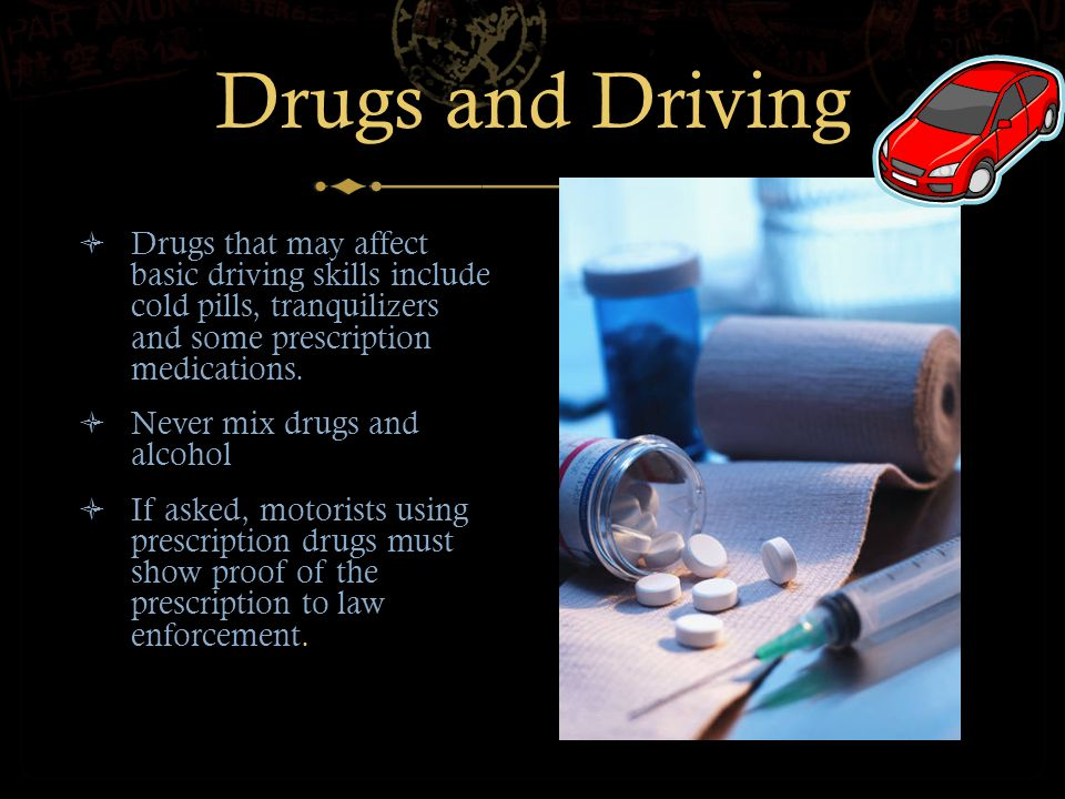 Drugs and Driving  Drugs that may affect basic driving skills include cold pills, tranquilizers and some prescription medications.