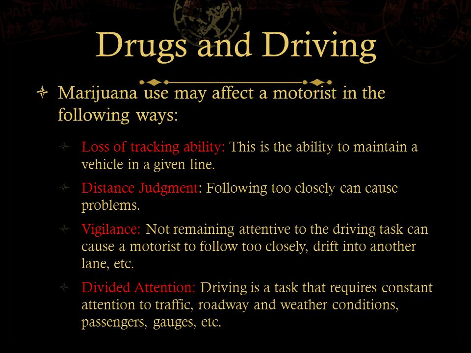 Drugs and Driving  Marijuana use may affect a motorist in the following ways:  Loss of tracking ability: This is the ability to maintain a vehicle in a given line.