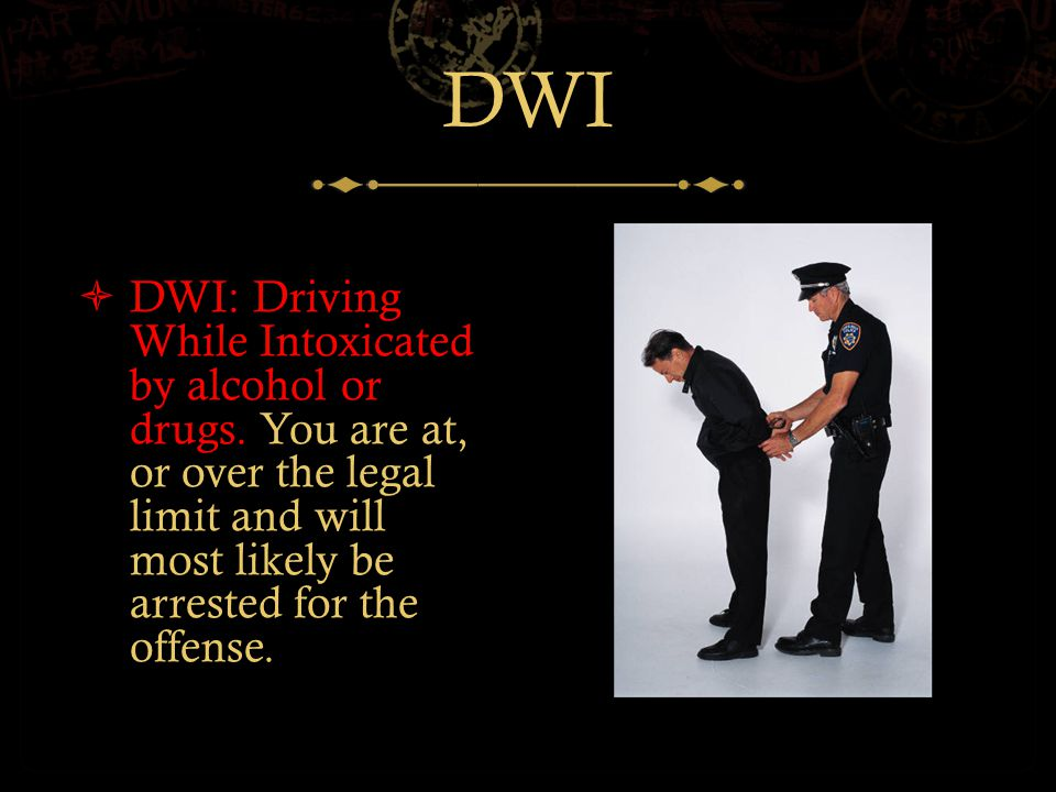 DWI  DWI: Driving While Intoxicated by alcohol or drugs.