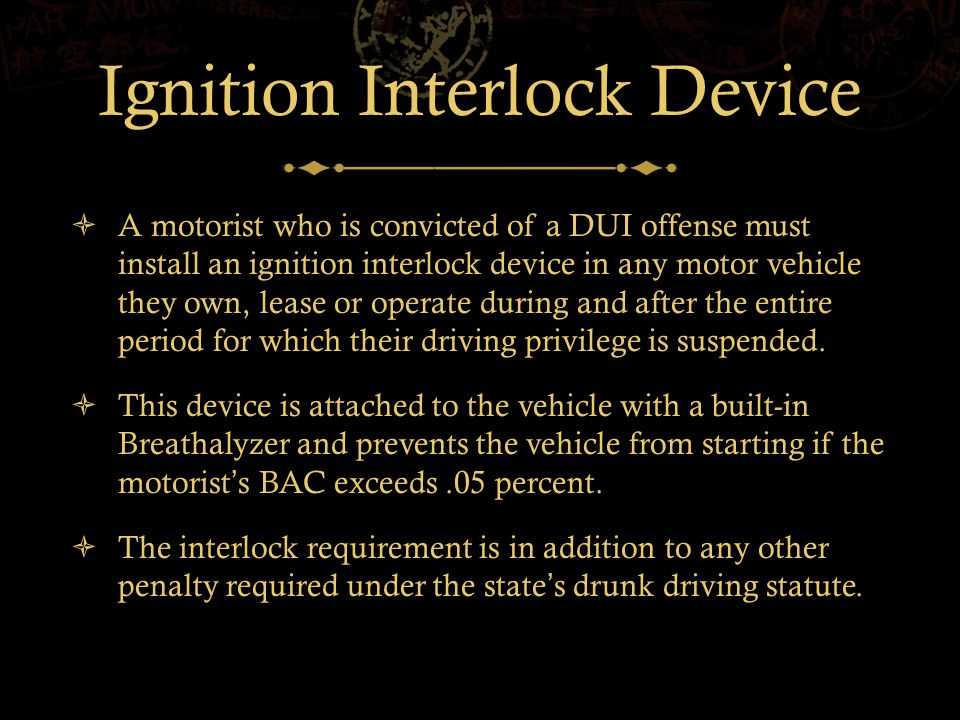 Ignition Interlock Device  A motorist who is convicted of a DUI offense must install an ignition interlock device in any motor vehicle they own, lease or operate during and after the entire period for which their driving privilege is suspended.