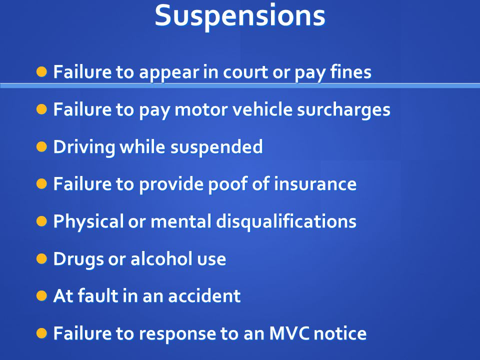 Suspensions Failure to appear in court or pay fines Failure to appear in court or pay fines Failure to pay motor vehicle surcharges Failure to pay motor vehicle surcharges Driving while suspended Driving while suspended Failure to provide poof of insurance Failure to provide poof of insurance Physical or mental disqualifications Physical or mental disqualifications Drugs or alcohol use Drugs or alcohol use At fault in an accident At fault in an accident Failure to response to an MVC notice Failure to response to an MVC notice