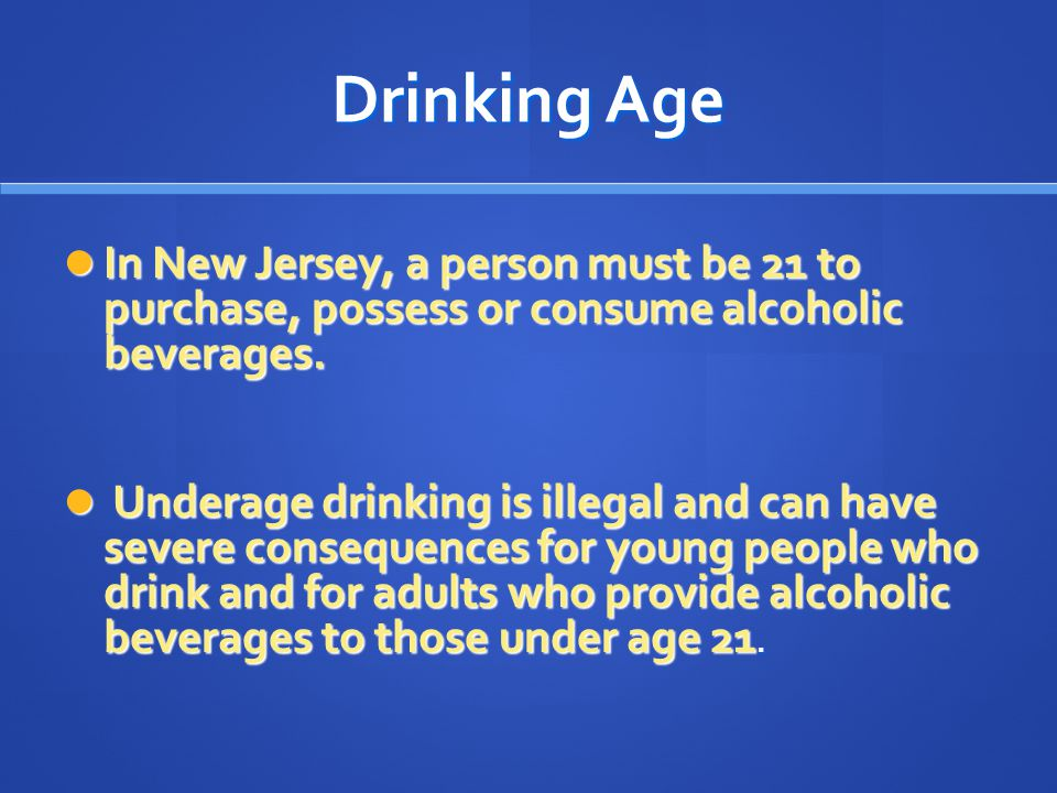 Drinking Age In New Jersey, a person must be 21 to purchase, possess or consume alcoholic beverages.