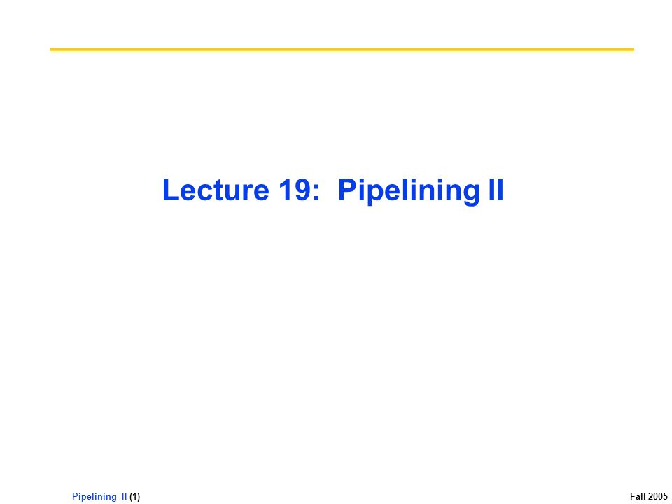 Pipelining II (1) Fall 2005 Lecture 19: Pipelining II