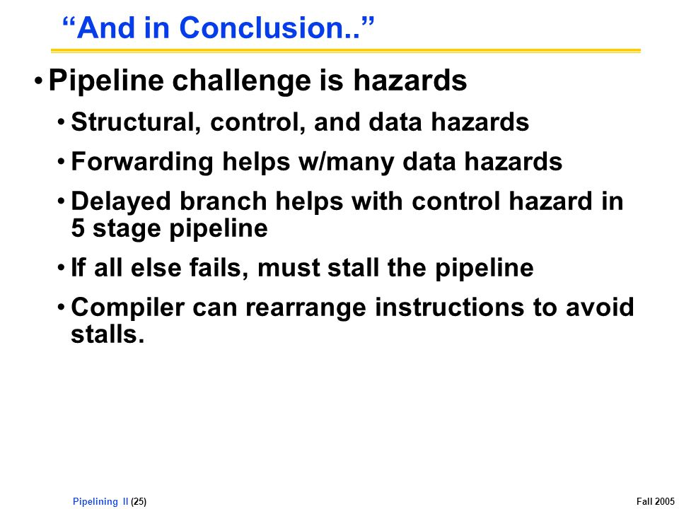 Pipelining II (25) Fall 2005 And in Conclusion.. Pipeline challenge is hazards Structural, control, and data hazards Forwarding helps w/many data hazards Delayed branch helps with control hazard in 5 stage pipeline If all else fails, must stall the pipeline Compiler can rearrange instructions to avoid stalls.