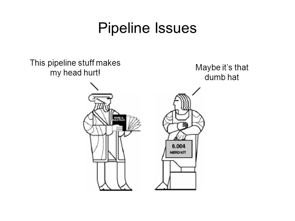 Pipeline Issues This pipeline stuff makes my head hurt! Maybe it's that dumb hat