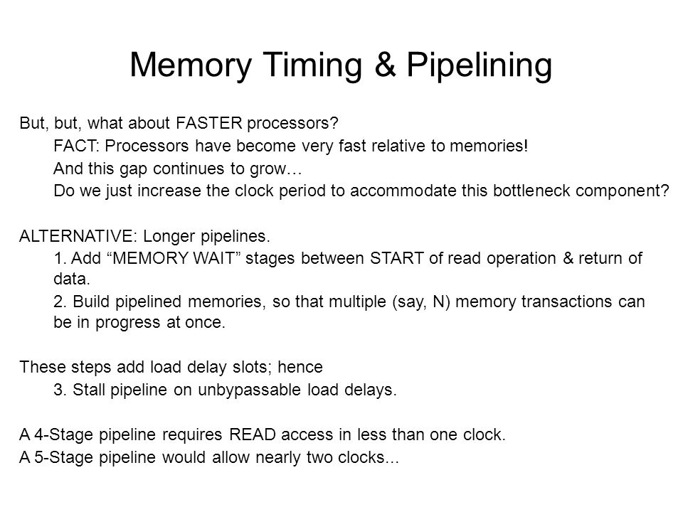 Memory Timing & Pipelining But, but, what about FASTER processors? FACT: Processors have become very fast relative to memories! And this gap continues