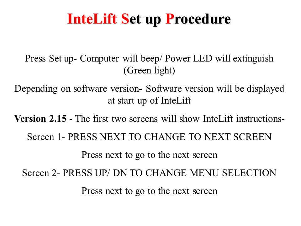 InteLift Set up Procedure Version 2.12 or lower- The fifth screen will show- PRESS SET UP TO START MACHINE Press and release the SET UP button The screen will flash momentarily while the unit writes the parameters you have just input to the EPROM The power LED should illuminate (Green light) The unit should be ready for operation