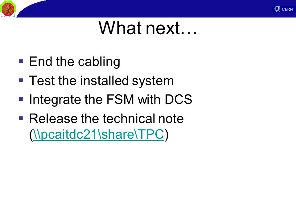 What next…  End the cabling  Test the installed system  Integrate the FSM with DCS  Release the technical note (\\pcaitdc21\share\TPC)\\pcaitdc21\share\TPC