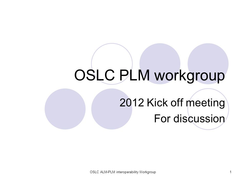OSLC ALM-PLM interoperability Workgroup1 OSLC PLM workgroup 2012 Kick off meeting For discussion