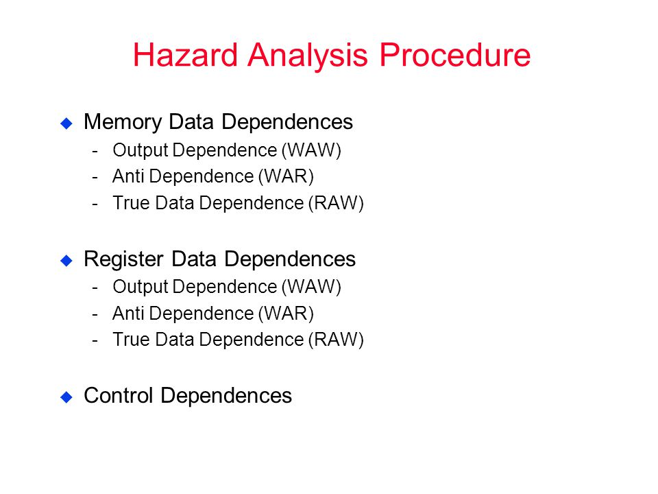Hazard Analysis Procedure  Memory Data Dependences ­Output Dependence (WAW) ­Anti Dependence (WAR) ­True Data Dependence (RAW)  Register Data Dependences ­Output Dependence (WAW) ­Anti Dependence (WAR) ­True Data Dependence (RAW)  Control Dependences