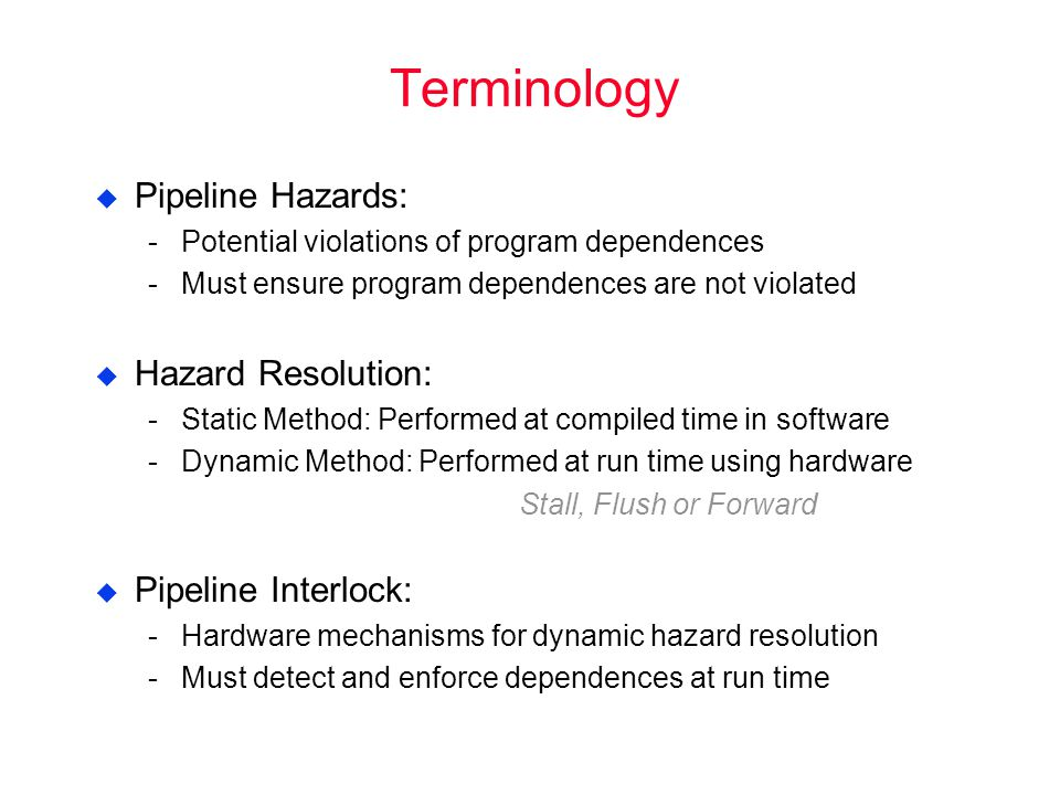 Terminology  Pipeline Hazards: ­Potential violations of program dependences ­Must ensure program dependences are not violated  Hazard Resolution: ­Static Method: Performed at compiled time in software ­Dynamic Method: Performed at run time using hardware Stall, Flush or Forward  Pipeline Interlock: ­Hardware mechanisms for dynamic hazard resolution ­Must detect and enforce dependences at run time