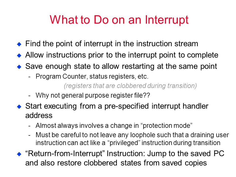 What to Do on an Interrupt  Find the point of interrupt in the instruction stream  Allow instructions prior to the interrupt point to complete  Save enough state to allow restarting at the same point Program Counter, status registers, etc.