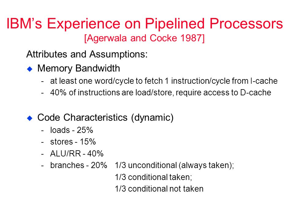 IBM's Experience on Pipelined Processors [Agerwala and Cocke 1987] Attributes and Assumptions:  Memory Bandwidth ­at least one word/cycle to fetch 1 instruction/cycle from I-cache ­40% of instructions are load/store, require access to D-cache  Code Characteristics (dynamic) ­loads - 25% ­stores - 15% ­ALU/RR - 40% ­branches - 20% 1/3 unconditional (always taken); 1/3 conditional taken; 1/3 conditional not taken