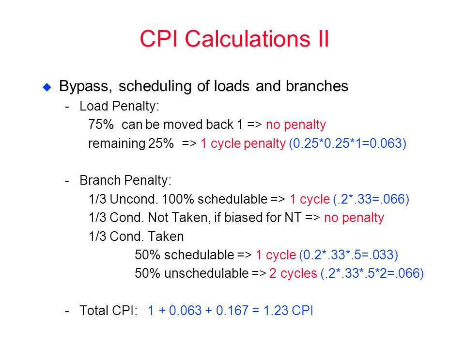 CPI Calculations II  Bypass, scheduling of loads and branches Load Penalty: 75% can be moved back 1 => no penalty remaining 25% => 1 cycle penalty (0.25*0.25*1=0.063) Branch Penalty: 1/3 Uncond.